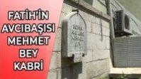 FATİH SULTAN MEHMET'İN AVCIBAŞISI MEHMET BEY KABRİ ŞERİF-İ