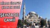 MİMAR SİNAN'IN ÇIRAKLIK ESERİ ŞEHZADE CAMİİ – ZARİF DÜŞÜNCENİN SİMGESİ